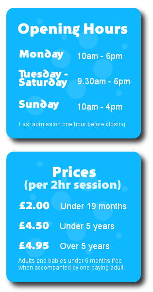 blue box graphics reading: Opening Hours: Monday 10am to 6pm, Tuesday to Saturday 9:30am to 6pm, Sunday 10am to 4pm, Last Admission to the play centre one hour before closing. Prices (per 2 hour session): £2.00 Under 19 months, £4.50 Under 5 years, £4.95 Over 5 years,  Adults and babies under 6 months free when accompanied by one paying child